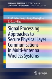 Signal Processing Approaches to Secure Physical Layer Communications in Multi-Antenna Wireless Systems ebook by Y.-W. Peter Hong,Pang-Chang Lan,C.-C. Jay Kuo