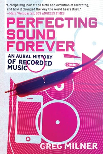 Perfecting Sound Forever - An Aural History of Recorded Music ebook by Greg Milner