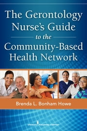 The Gerontology Nurse's Guide to the Community-Based Health Network ebook by Brenda L. Bonham Howe, MSN, RN, BSLS