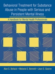 Behavioral Treatment for Substance Abuse in People with Serious and Persistent Mental Illness - A Handbook for Mental Health Professionals ebook by Alan S. Bellack,Melanie E. Bennett,Jean S. Gearon