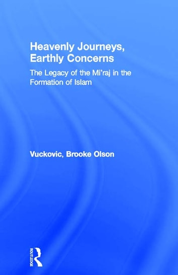 Heavenly Journeys, Earthly Concerns - The Legacy of the Mi'raj in the Formation of Islam ebook by Brooke Olson Vuckovic
