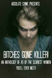 Bitches Gone Killer! - An Anthology of 45 of the Scariest Women You'll Ever Meet! ebook by William Webb