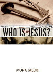 Who Is This Jesus? ebook by Mona Jacob