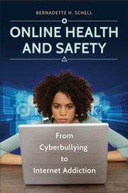 Online Health and Safety - From Cyberbullying to Internet Addiction ebook by Bernadette H. Schell Ph.D.