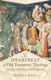 The Heartbeat of Old Testament Theology (Acadia Studies in Bible and Theology) - Three Creedal Expressions ebook by Mark J. Boda,Craig Evans
