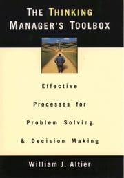 The Thinking Manager's Toolbox - Effective Processes for Problem Solving and Decision Making ebook by William J. Altier