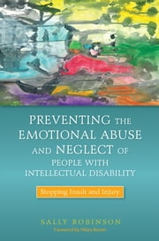 Preventing the Emotional Abuse and Neglect of People with Intellectual Disability - Stopping Insult and Injury ebook by Sally Robinson,Hilary Brown