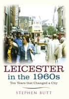 Leicester in the 1960s - Ten Years that Changed a City ebook by Stephen Butt