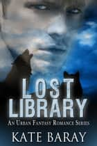 Lost Library - An Urban Fantasy Romance Series ebook by Kate Baray