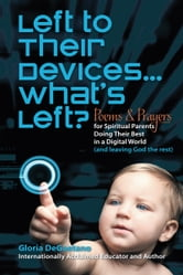 Left to Their Devices...What's Left? - Poems and Prayers for Spiritual Parents Doing Their Best in a Digital World (and leaving God the rest) ebook by Gloria DeGaetano