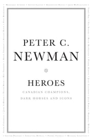 Heroes - Canadian Champions, Dark Horses and Icons ebook by Peter C. Newman