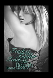 Teach Me Tender, Teach Me Rough ebook by Reese  Gabriel