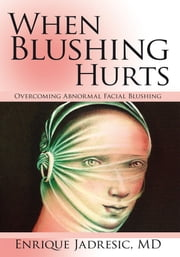 When Blushing Hurts - Overcoming Abnormal Facial Blushing ebook by Enrique Jadresic, MD