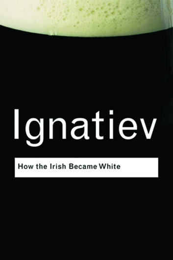 How the Irish Became White ebook by Noel Ignatiev