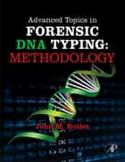 Advanced Topics in Forensic DNA Typing: Methodology ebook by John M. Butler, Ph.D. (Analytical Chemistry), University of Virginia