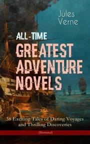 All-Time Greatest Adventure Novels – 38 Exciting Tales of Daring Voyages and Thrilling Discoveries (Illustrated) - Journey to the Centre of the Earth, Twenty Thousand Leagues Under the Sea, Five Weeks in Balloon, Around the Moon, Master of the World, Around the World in Eighty Days, The Mysterious Island... eBook by Jules Verne, William Lackland, Frederick Amadeus Malleson,...