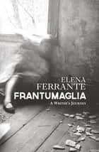 Frantumaglia - A Writer's Journey eBook by Elena Ferrante, Ann Goldstein