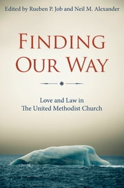 Finding Our Way - Love and Law in The United Methodist Church ebook by Neil M. Alexander,Gregory V. Palmer,Rueben P. Job,Hope Morgan Ward,Melvin G. Talbert,Kenneth H. Carter, Jr.,J. Michael Lowry,John K. Yambasu,Rosemarie Wenner