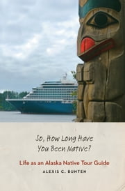 So, How Long Have You Been Native? - Life as an Alaska Native Tour Guide ebook by Alexis C. Bunten