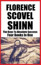 FLORENCE SCOVEL SHINN - THE KEYS TO ABSOLUTE SUCCESS (4 Books In 1) ebook by FLORENCE SCOVEL SHINN, James M. Brand
