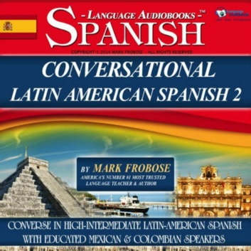 Conversational Latin American Spanish 2 - Converse in High-Intermediate Latin-American Spanish with Educated Mexican & Colombian Speakers audiobook by Mark Frobose