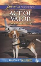 Act Of Valor (Mills & Boon Love Inspired Suspense) (True Blue K-9 Unit, Book 4) ebook by Dana Mentink