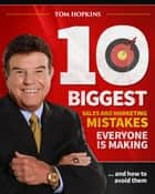 The 10 Biggest Sales & Marketing Mistakes Everyone is Making and How to Avoid them! ebook by Tom Hopkins