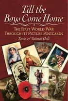 Till the Boys Come Home - The Picture Postcards of the First World War ebook by Holt, Tonie Holt, Valmai Holt