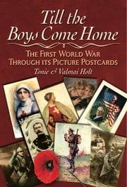 Till the Boys Come Home - The Picture Postcards of the First World War ebook by Holt,Tonie Holt,Valmai Holt