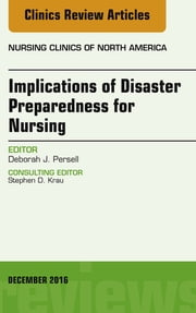 Implications of Disaster Preparedness for Nursing, An Issue of Nursing Clinics of North America, E-Book ebook by Deborah J. Persell, PhD, RN,...