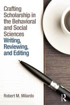Crafting Scholarship in the Behavioral and Social Sciences ebook by Robert M. Milardo