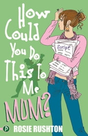 How Could You Do This To Me, Mum? ebook by Rosie Rushton