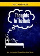 Thoughts In The Dark (An Uncharted Expedition Into Verse) ebook by tayo aiyegbusi