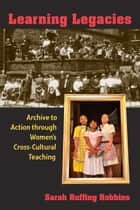 Learning Legacies - Archive to Action through Women's Cross-Cultural Teaching ebook by Sarah R Robbins