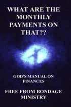 What Are The Monthly Payments On That?? God's Manual On Finances. ebook by Free From Bondage Ministry