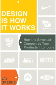 Design Is How It Works - How the Smartest Companies Turn Products into Icons ebook by Jay Greene