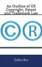 An Outline of US Copyright, Patent and Trademark Law ebook by Sekicho