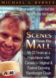 Scenes From The Mall - My 23 Years as a Franchisee with Canada's Original & Fastest Growing Hamburger Chain. ebook by Michael A. Byrnes