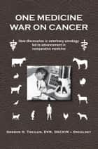 One Medicine War on Cancer - How discoveries in veterinary oncology led to advancement in comparative medicine ebook by Gordon H. Theilen