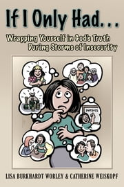 If I Only Had... - Wrapping Yourself in God's Truth During Storms of Insecurity ebook by Lisa Burkhardt Worley and Catherine Weiskopf