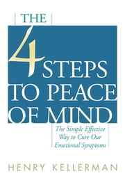 The 4 Steps to Peace of Mind - The Simple Effective Way to Cure Our Emotional Symptoms ebook by Henry Kellerman