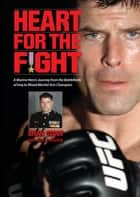 Heart for the Fight: A Marine Hero's Journey from the Battlefields of Iraq to Mixed Martial Arts Champion ebook by Brian Stann,John R. Bruning