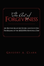 The Art of Forgiveness - My Brother Killed My Father And I Love Him ebook by Gregory A. Clark