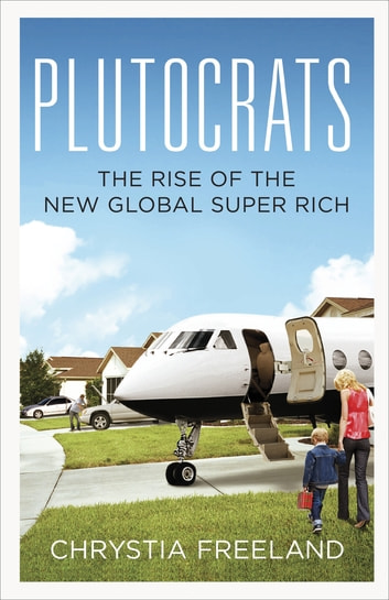 Plutocrats - The Rise of the New Global Super-Rich ebook by Chrystia Freeland