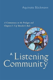 A Listening Community - A Commentary on the Prologue and Chapters 1-3 of Benedict's Rule ebook by Aquinata Böckmann, OSB,Marianne Burkhard OSB,Matilda Handl OSB