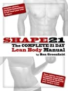 Shape21: The Complete 21 Day Lean Body Manual ebook by Ben Greenfield