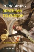 Reimagining Brazilian Television - Luiz Fernando Carvalho's Contemporary Vision ebook by Eli Lee Carter