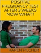 Positive Pregnancy Test After 3 Weeks Now What? ebook by Karen Pilcher