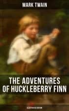 THE ADVENTURES OF HUCKLEBERRY FINN (Illustrated Edition) ebook by Mark Twain