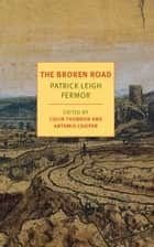The Broken Road - From the Iron Gates to Mount Athos ebook by Patrick Leigh Fermor, Artemis Cooper, Colin Thubron